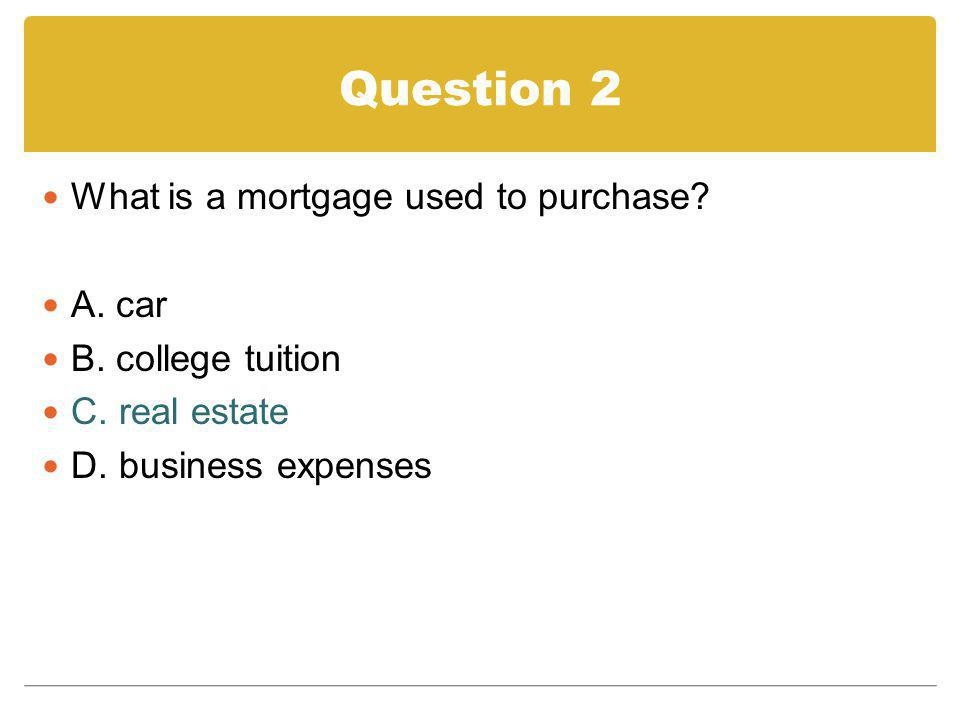 Question 2 What is a mortgage used to purchase A. car