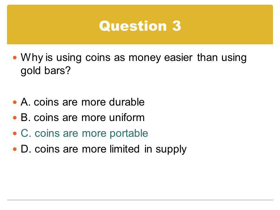 Question 3 Why is using coins as money easier than using gold bars
