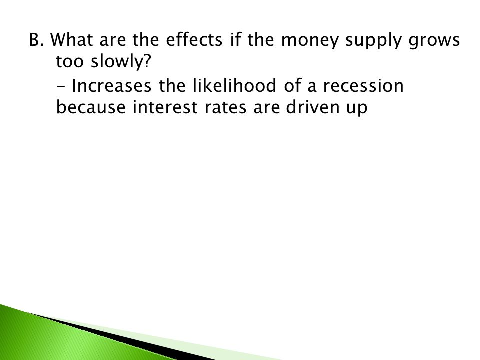 B. What are the effects if the money supply grows too slowly