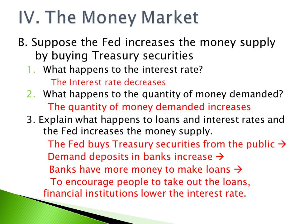 IV. The Money Market B. Suppose the Fed increases the money supply by buying Treasury securities. What happens to the interest rate