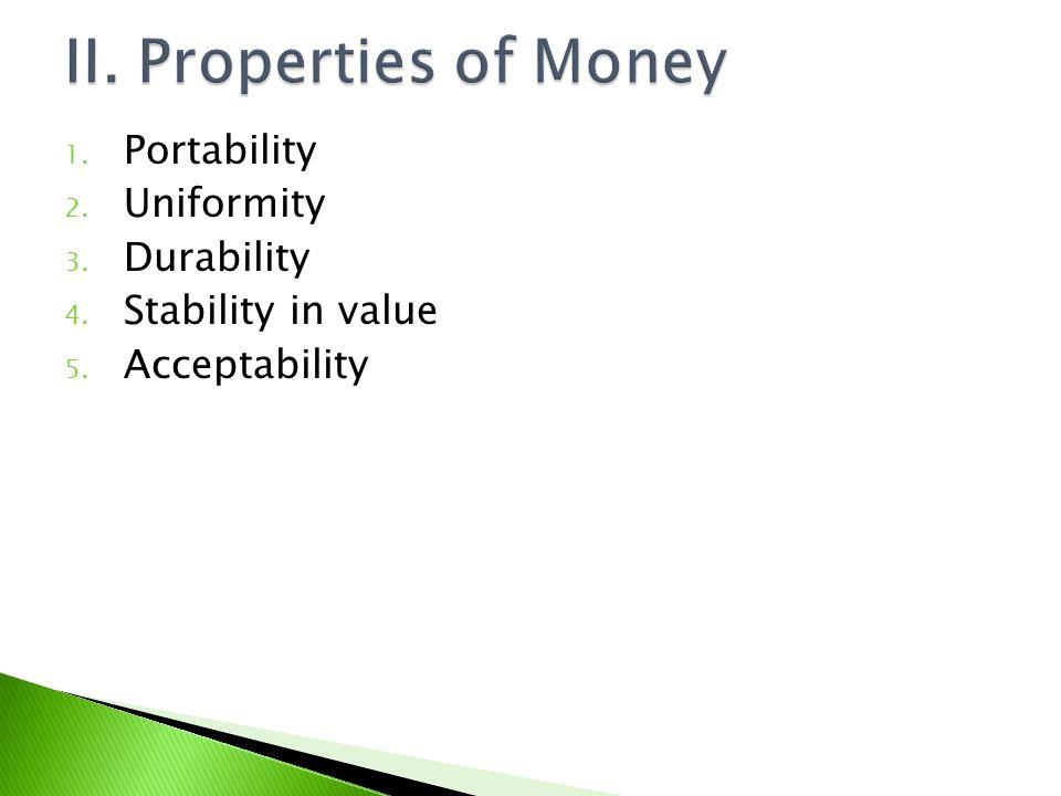 II. Properties of Money Portability Uniformity Durability