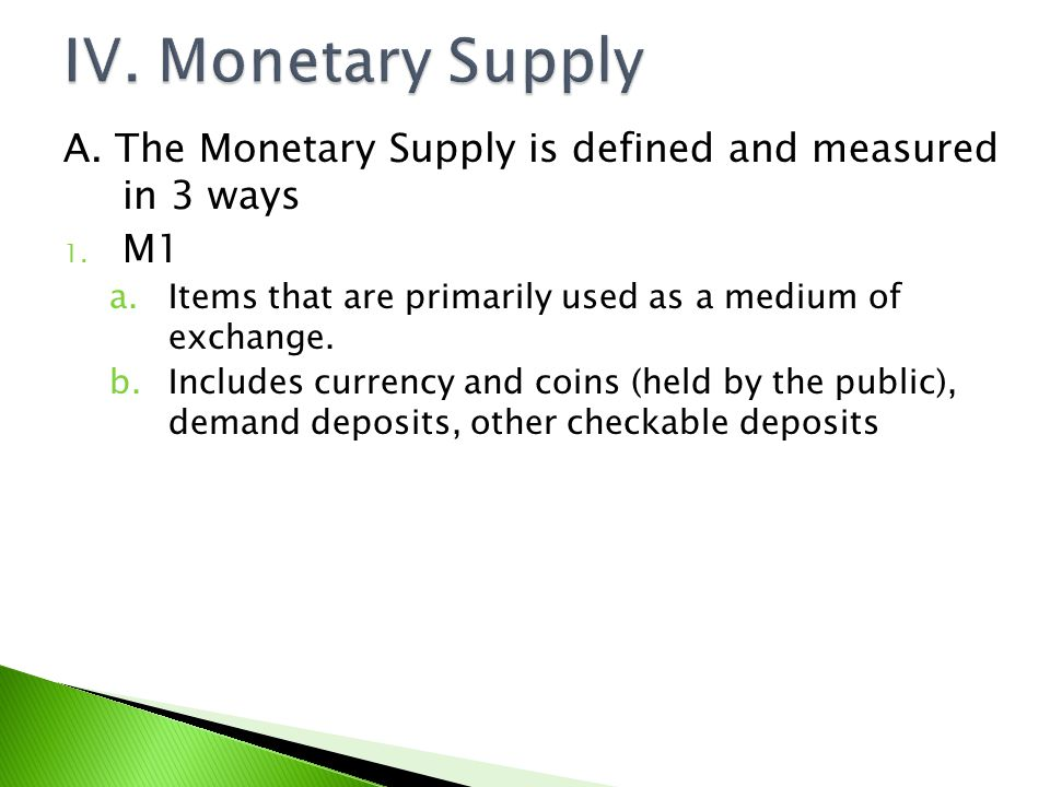 IV. Monetary Supply A. The Monetary Supply is defined and measured in 3 ways. M1. Items that are primarily used as a medium of exchange.