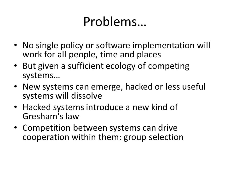 Problems… No single policy or software implementation will work for all people, time and places.