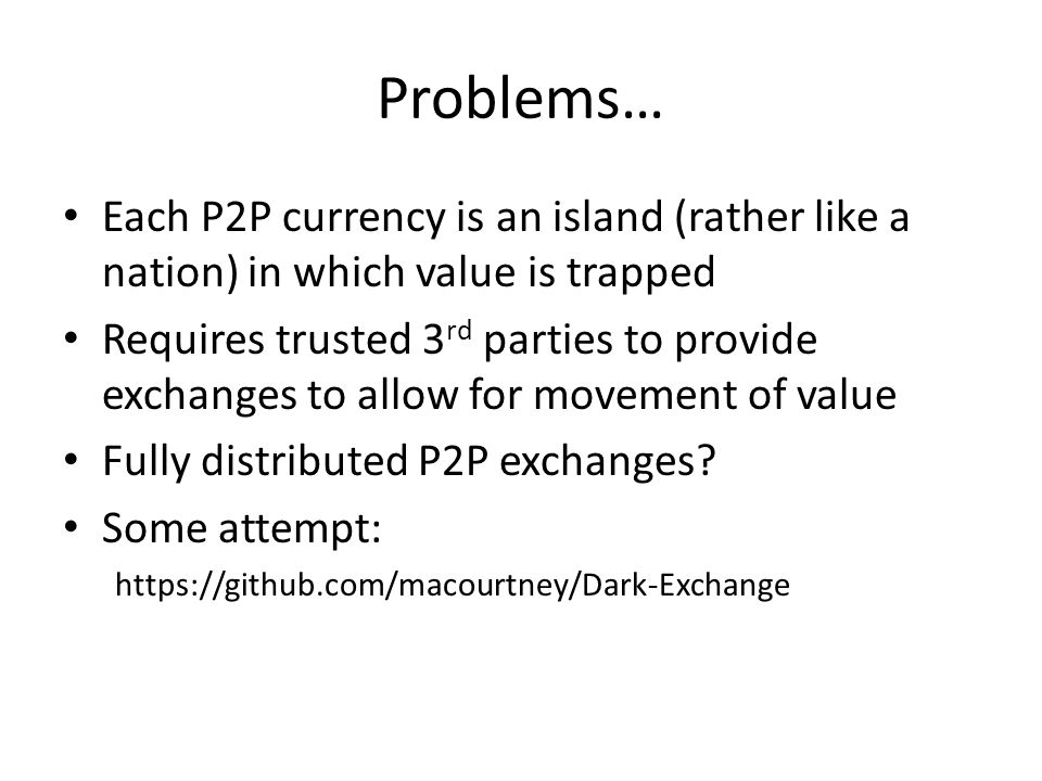 Problems… Each P2P currency is an island (rather like a nation) in which value is trapped.