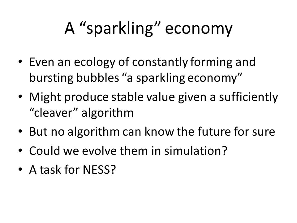 A sparkling economy Even an ecology of constantly forming and bursting bubbles a sparkling economy