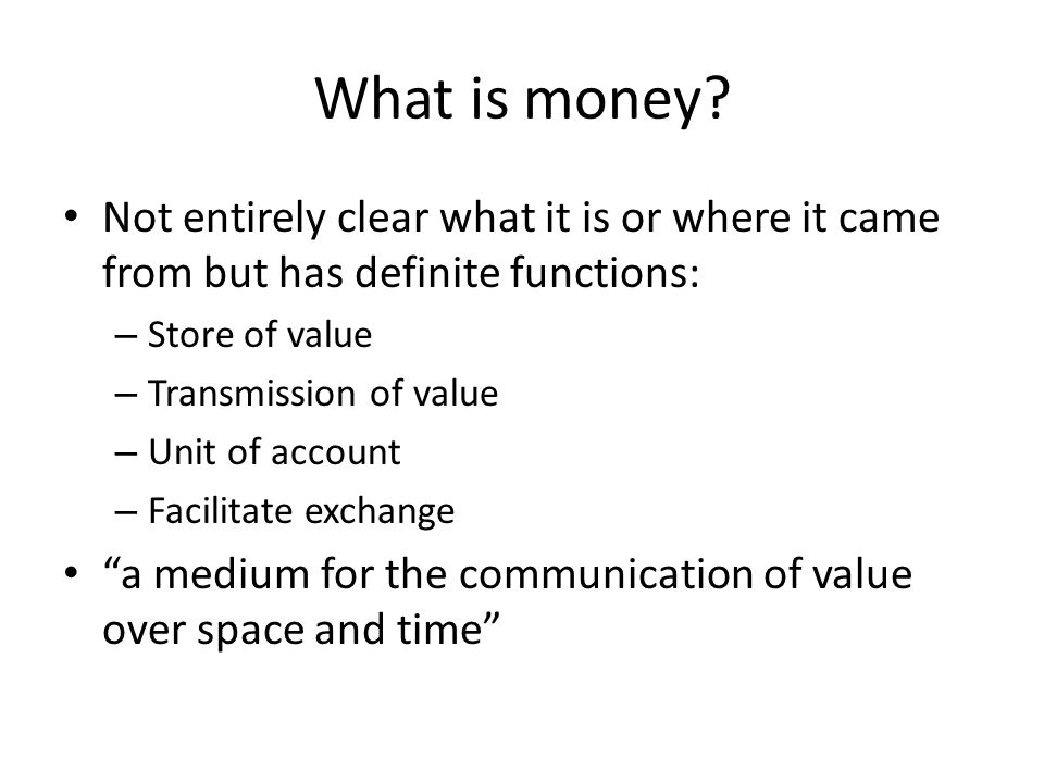 What is money Not entirely clear what it is or where it came from but has definite functions: Store of value.