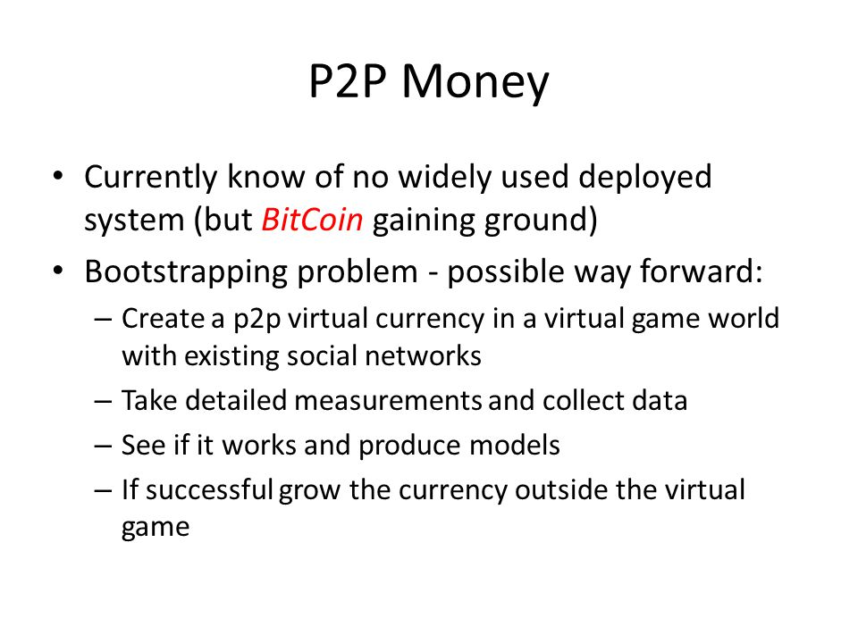 P2P Money Currently know of no widely used deployed system (but BitCoin gaining ground) Bootstrapping problem - possible way forward: