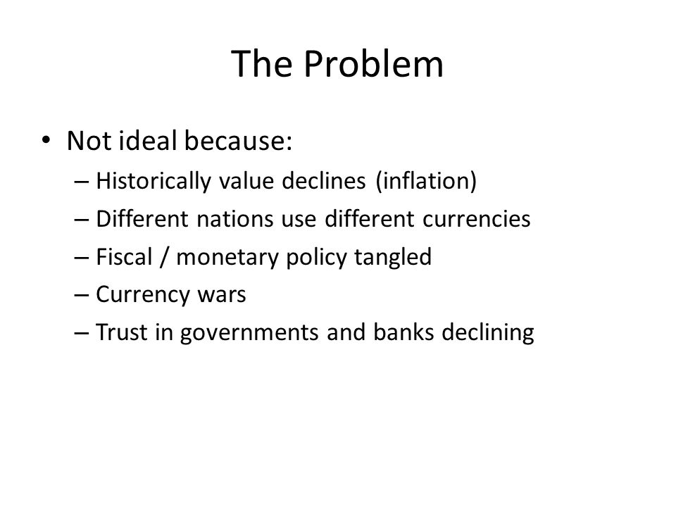 The Problem Not ideal because: Historically value declines (inflation)