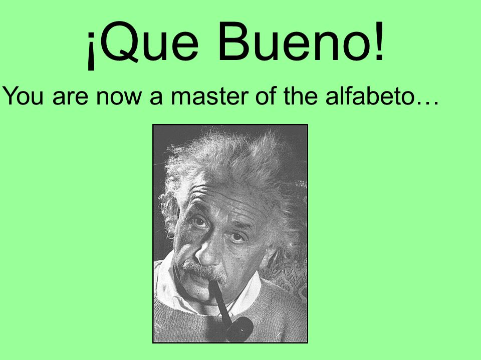 ¡Que Bueno! You are now a master of the alfabeto…