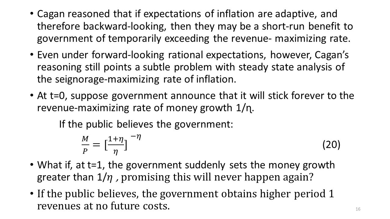 Cagan reasoned that if expectations of inflation are adaptive, and therefore backward-looking, then they may be a short-run benefit to government of temporarily exceeding the revenue- maximizing rate.