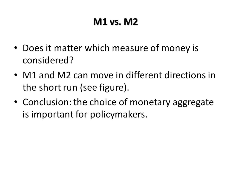 M1 vs. M2 Does it matter which measure of money is considered M1 and M2 can move in different directions in the short run (see figure).