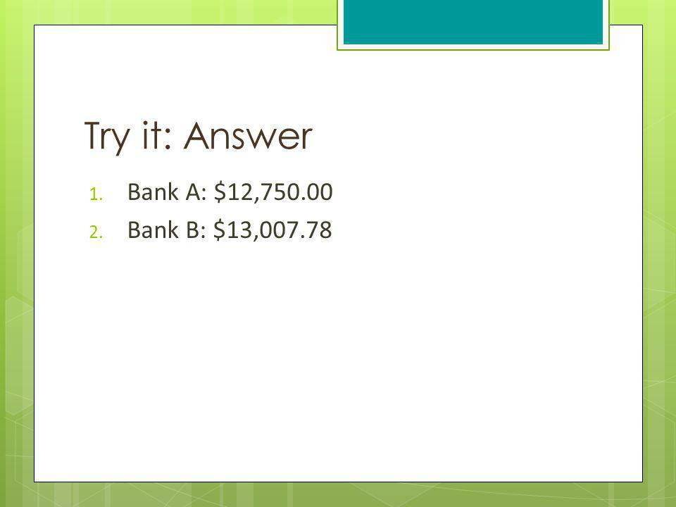 Try it: Answer Bank A: $12,750.00 Bank B: $13,007.78