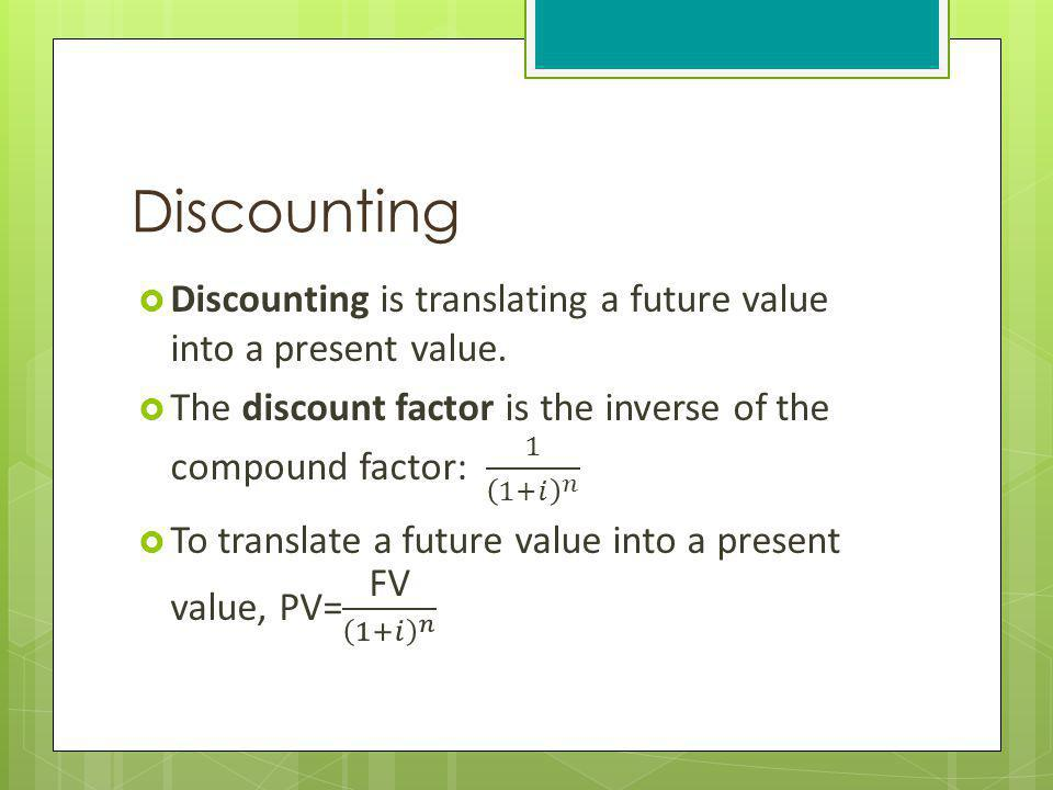 Discounting Discounting is translating a future value into a present value. The discount factor is the inverse of the compound factor: 1 1+𝑖 𝑛.