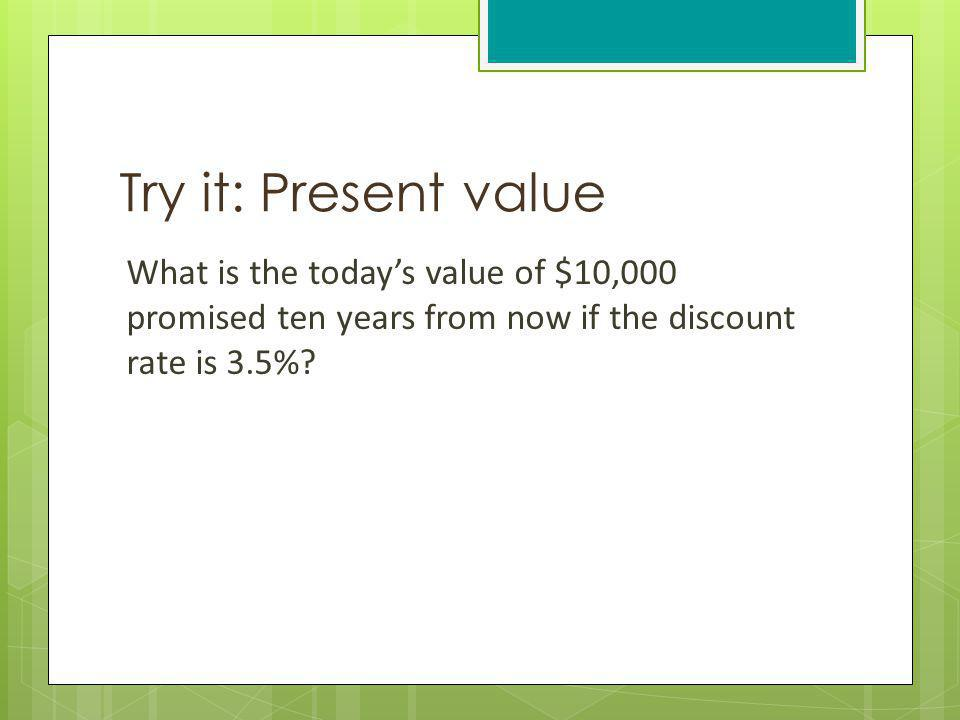Try it: Present value What is the today's value of $10,000 promised ten years from now if the discount rate is 3.5%