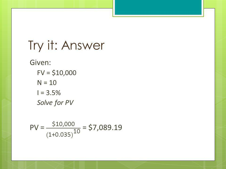 Try it: Answer Given: PV = $10,000 1+0.035 10 = $7,089.19 FV = $10,000