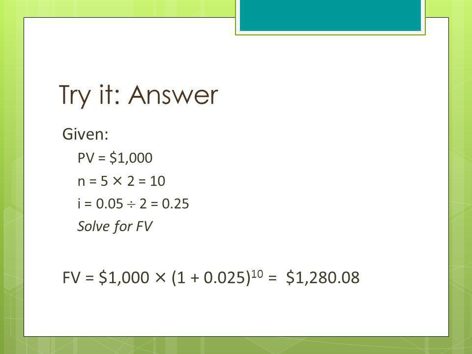 Try it: Answer Given: FV = $1,000 × (1 + 0.025)10 = $1,280.08