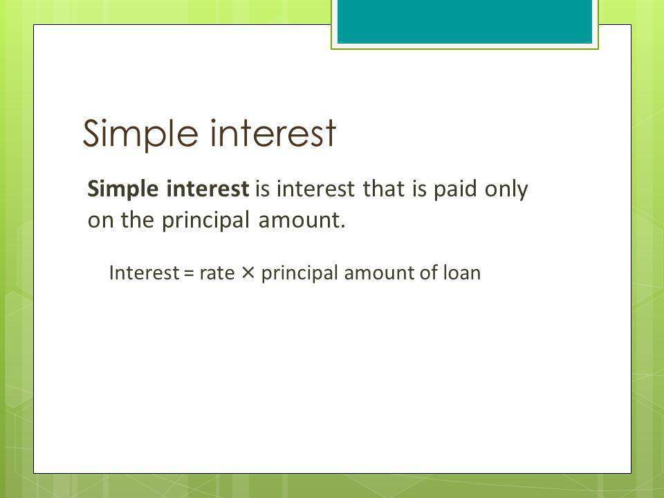Simple interest Simple interest is interest that is paid only on the principal amount. Interest = rate × principal amount of loan.