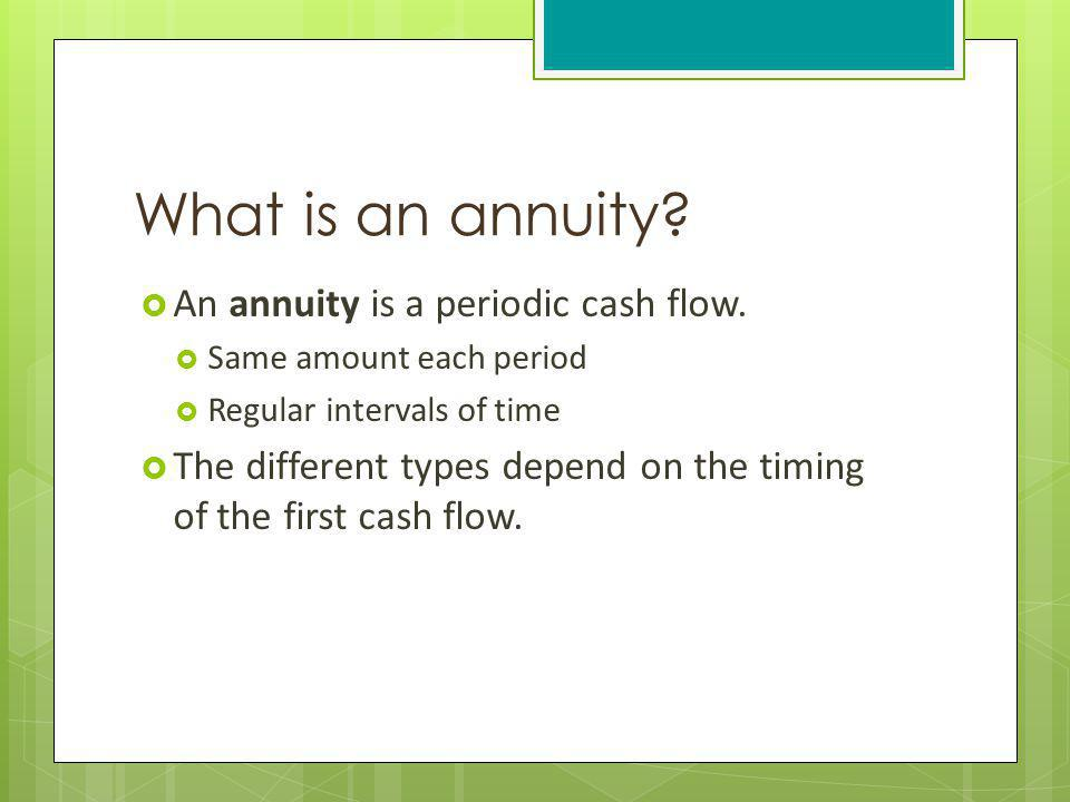 What is an annuity An annuity is a periodic cash flow.
