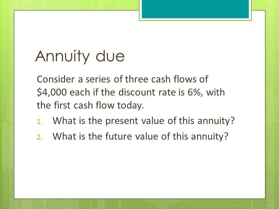 Annuity due Consider a series of three cash flows of $4,000 each if the discount rate is 6%, with the first cash flow today.