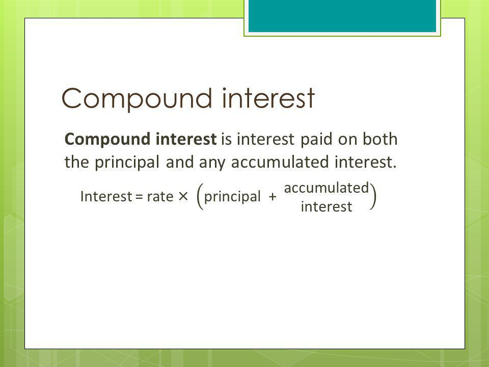 Compound interest Compound interest is interest paid on both the principal and any accumulated interest.