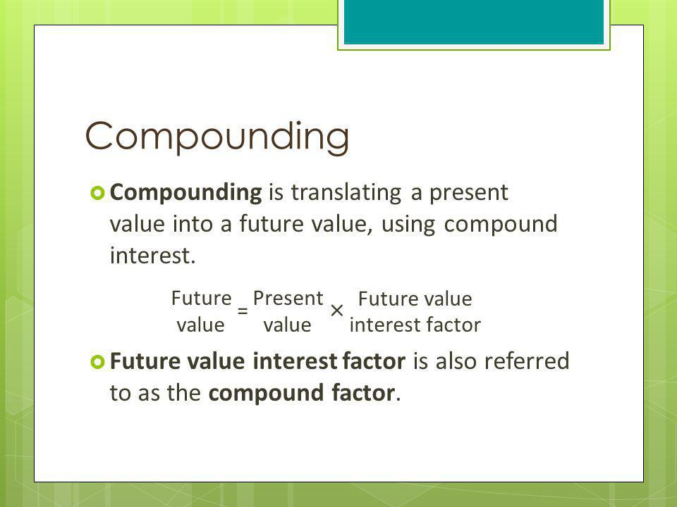 Compounding Compounding is translating a present value into a future value, using compound interest.