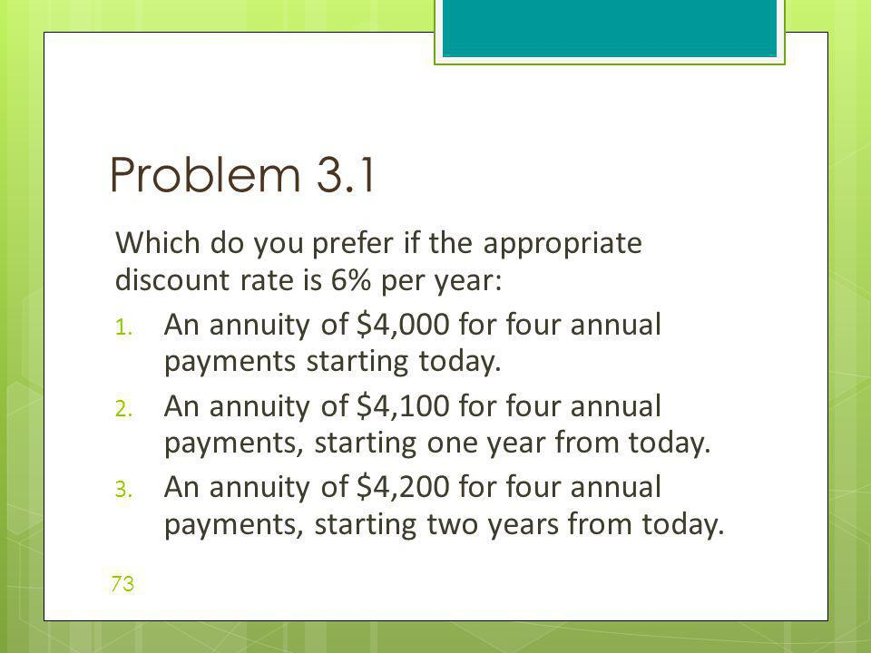 Problem 3.1 Which do you prefer if the appropriate discount rate is 6% per year: An annuity of $4,000 for four annual payments starting today.