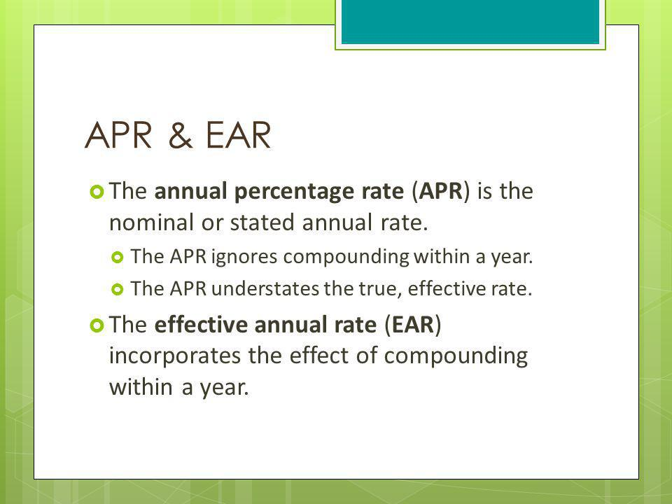 APR & EAR The annual percentage rate (APR) is the nominal or stated annual rate. The APR ignores compounding within a year.