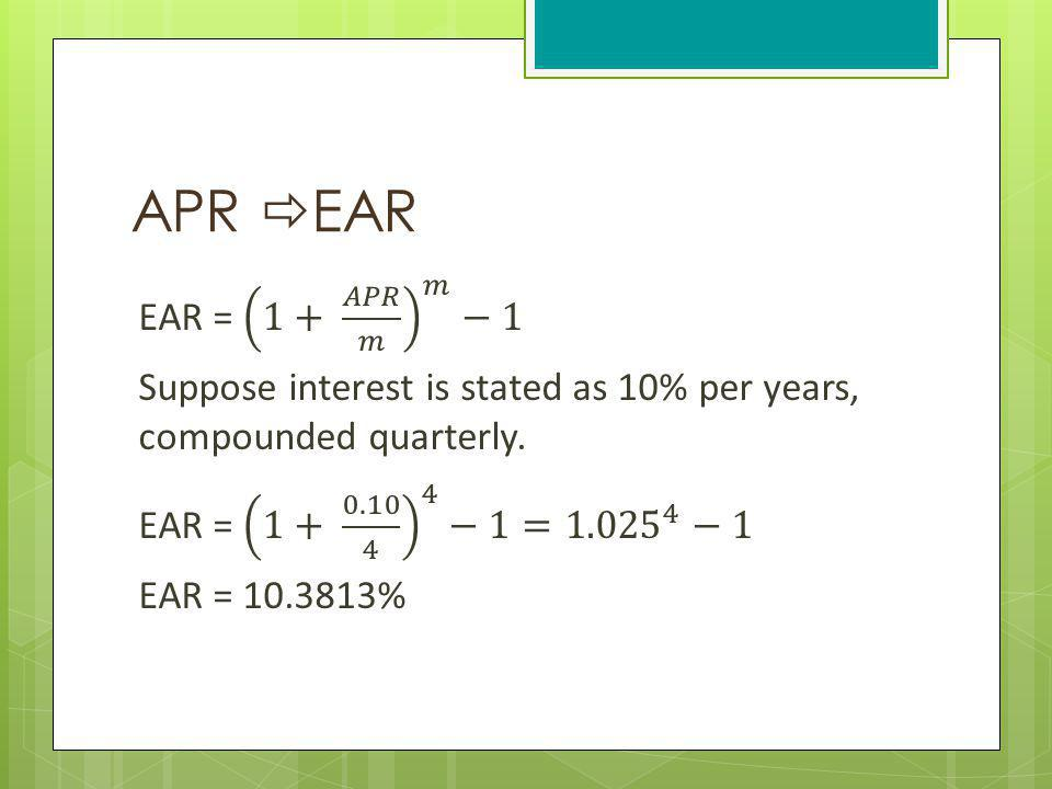 APR EAR EAR = 1+ 𝐴𝑃𝑅 𝑚 𝑚 −1 Suppose interest is stated as 10% per years, compounded quarterly.