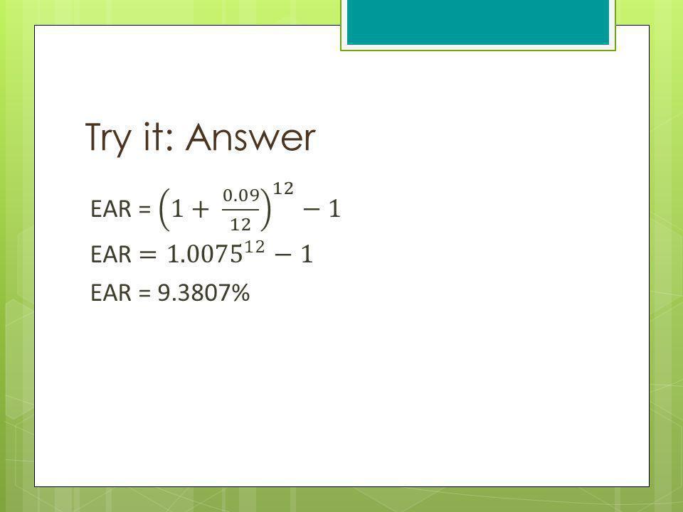Try it: Answer EAR = 1+ 0.09 12 12 −1 EAR = 1.0075 12 −1 EAR = 9.3807%