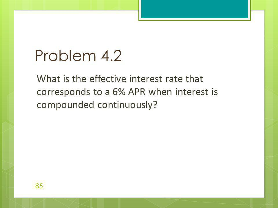 Problem 4.2 What is the effective interest rate that corresponds to a 6% APR when interest is compounded continuously