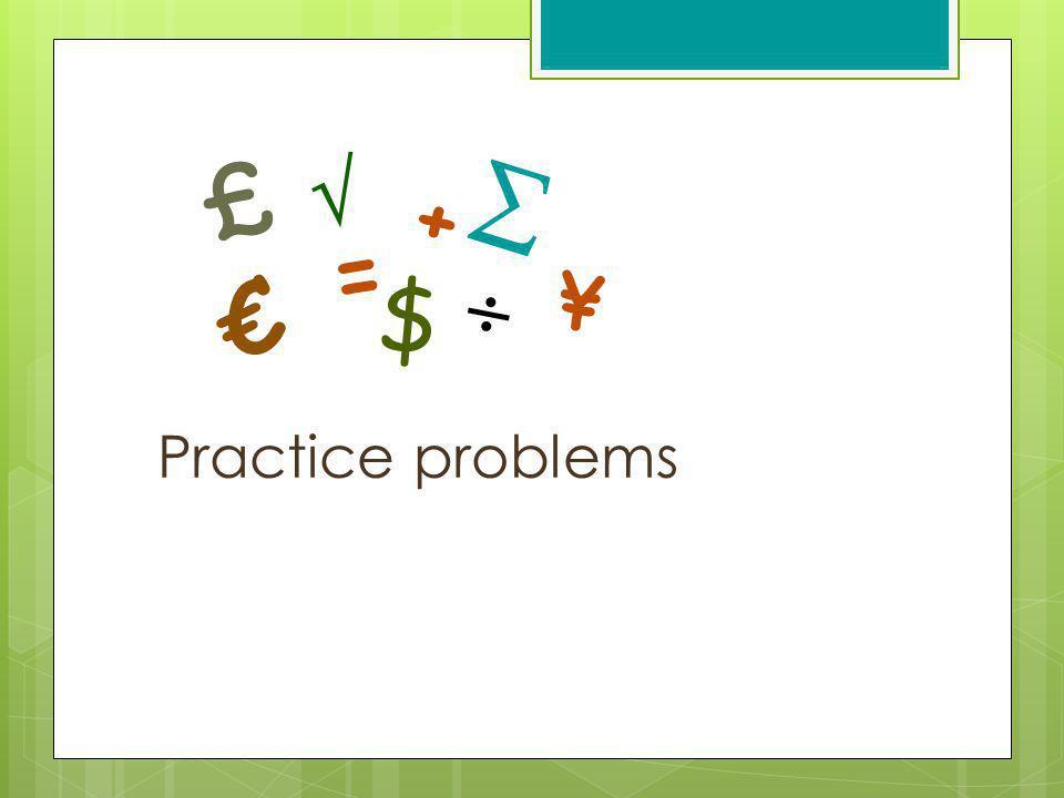 £   + = €  ¥ $ Practice problems