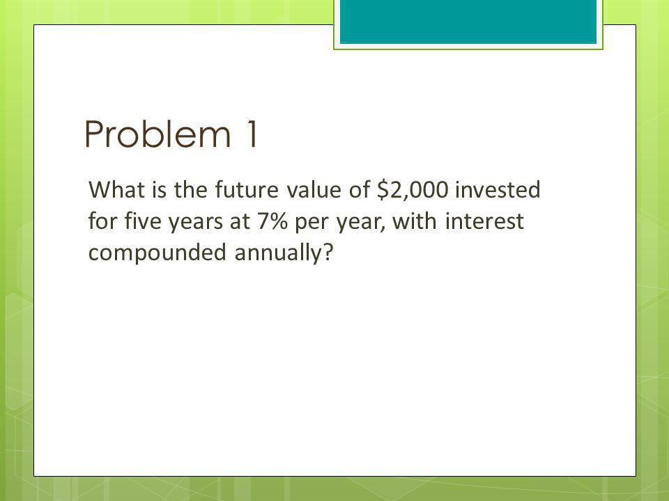 Problem 1 What is the future value of $2,000 invested for five years at 7% per year, with interest compounded annually