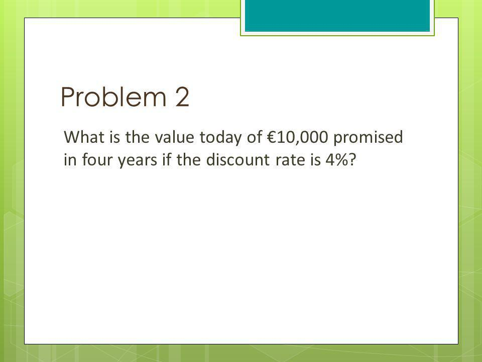 Problem 2 What is the value today of €10,000 promised in four years if the discount rate is 4%.