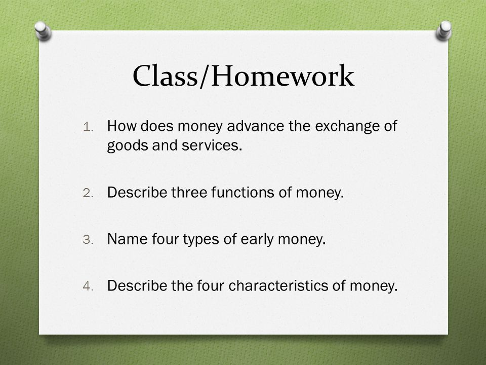 Class/Homework How does money advance the exchange of goods and services. Describe three functions of money.