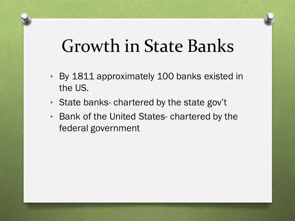 Growth in State Banks By 1811 approximately 100 banks existed in the US. State banks- chartered by the state gov't.