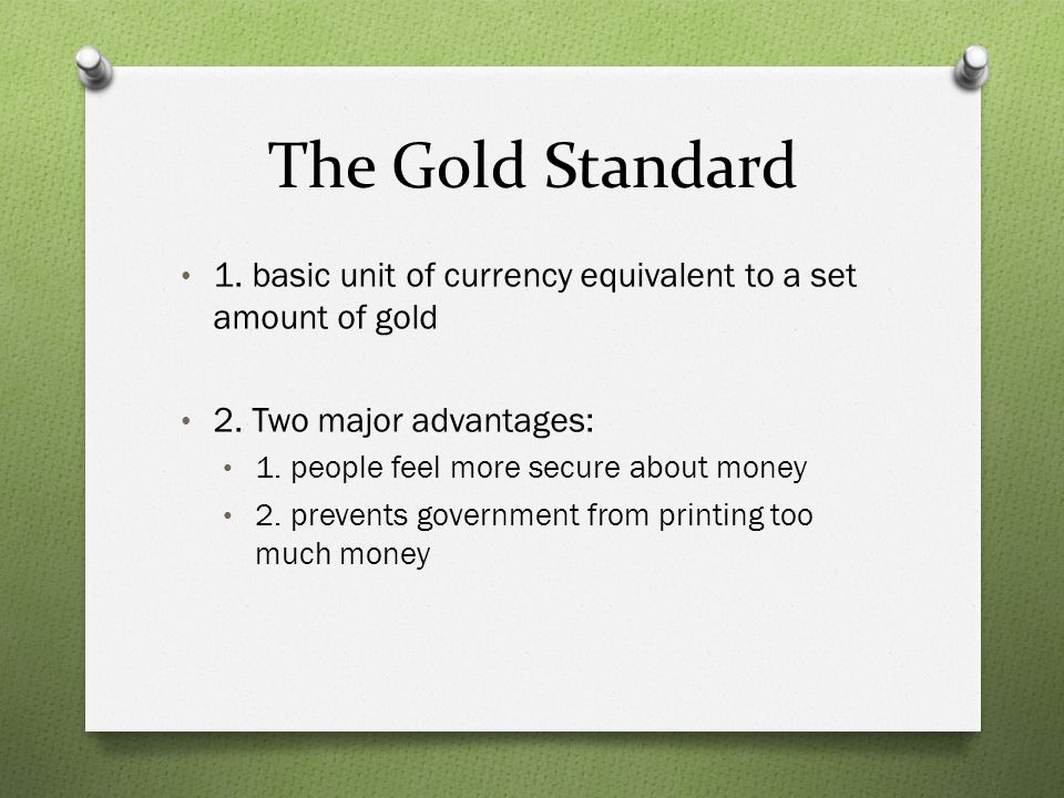 The Gold Standard 1. basic unit of currency equivalent to a set amount of gold. 2. Two major advantages: