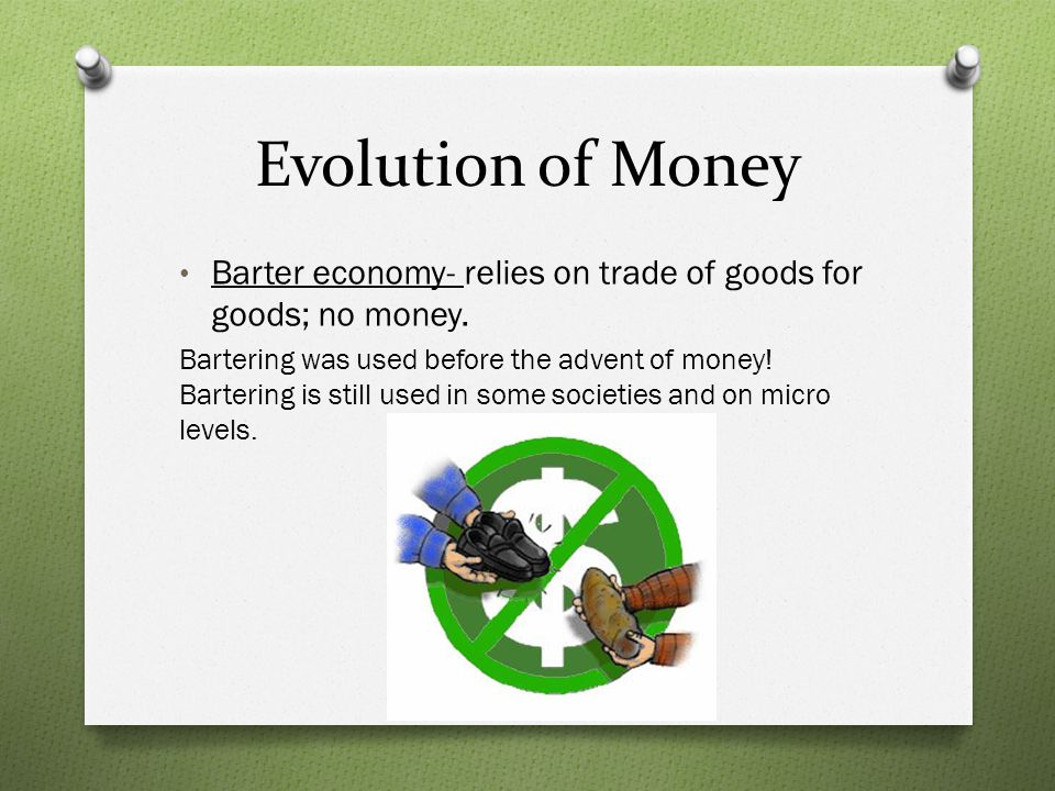 Evolution of Money Barter economy- relies on trade of goods for goods; no money.