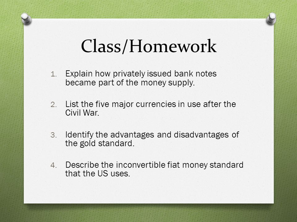 Class/Homework Explain how privately issued bank notes became part of the money supply. List the five major currencies in use after the Civil War.
