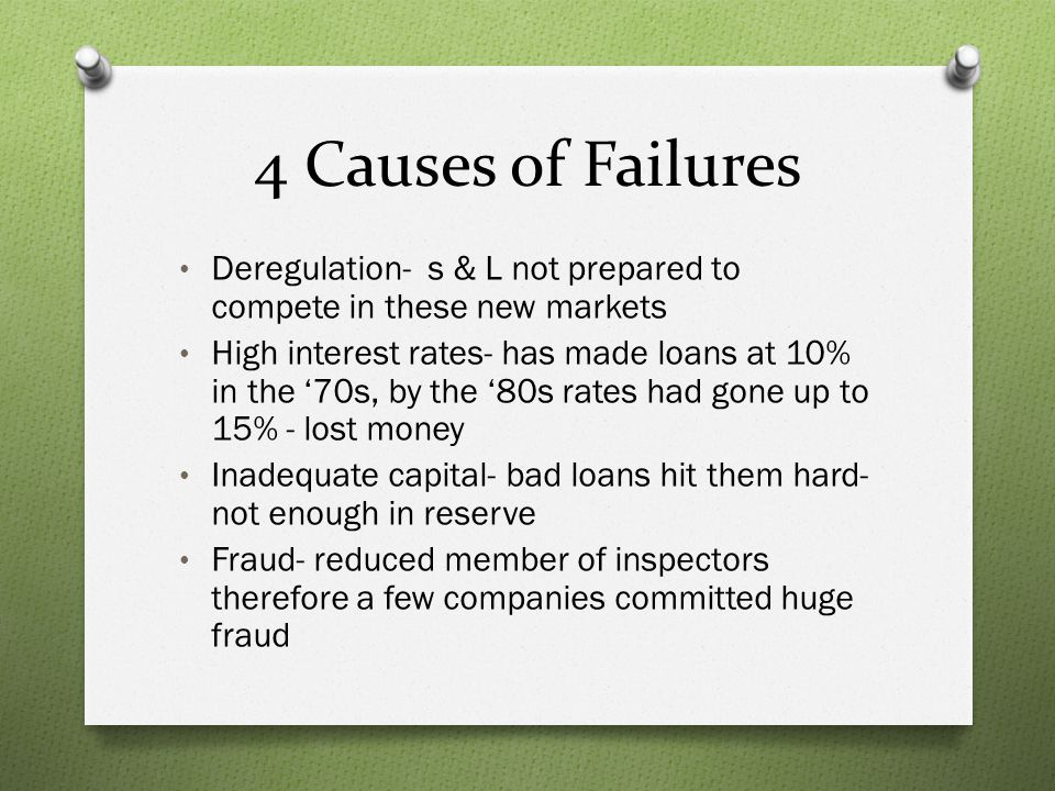 4 Causes of Failures Deregulation- s & L not prepared to compete in these new markets.