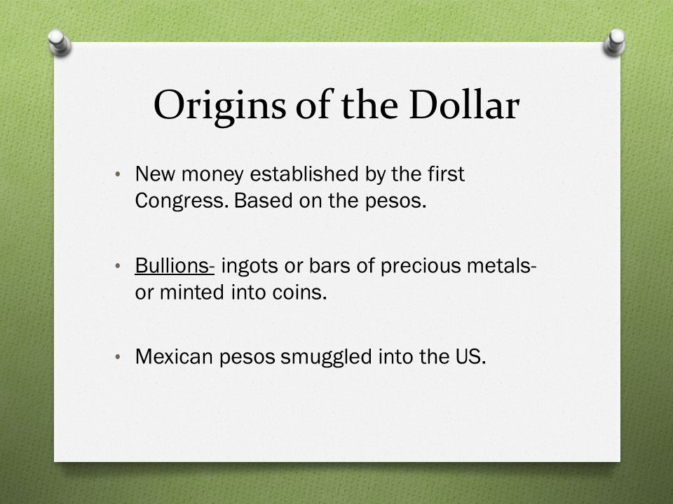 Origins of the Dollar New money established by the first Congress. Based on the pesos.