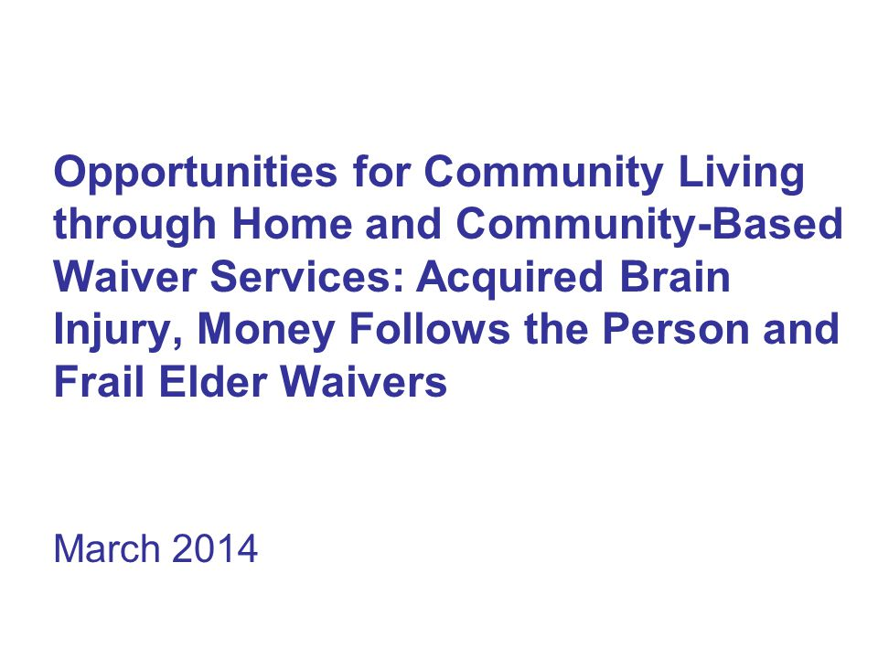 Opportunities for Community Living through Home and Community-Based Waiver Services: Acquired Brain Injury, Money Follows the Person and Frail Elder Waivers