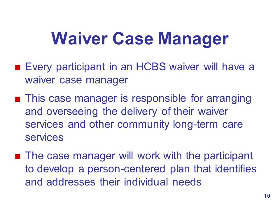 Waiver Case Manager Every participant in an HCBS waiver will have a waiver case manager.