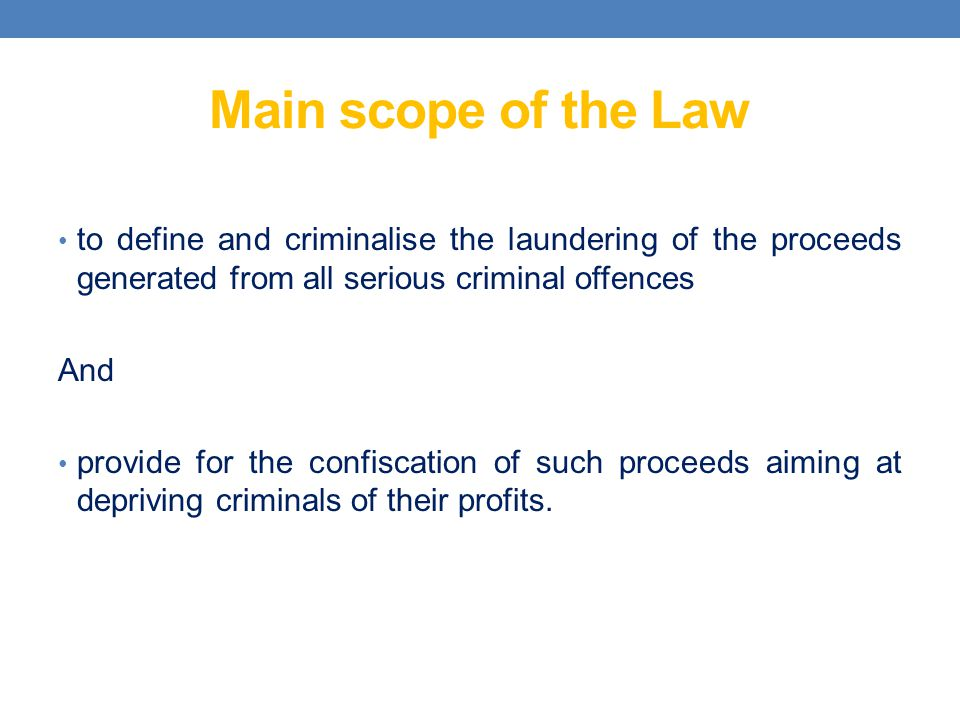 Main scope of the Law to define and criminalise the laundering of the proceeds generated from all serious criminal offences.