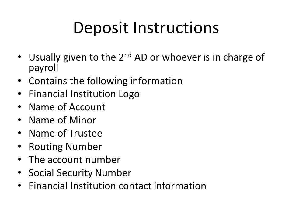 Deposit Instructions Usually given to the 2nd AD or whoever is in charge of payroll. Contains the following information.