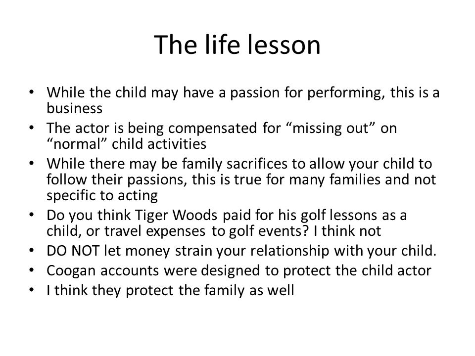 The life lesson While the child may have a passion for performing, this is a business.