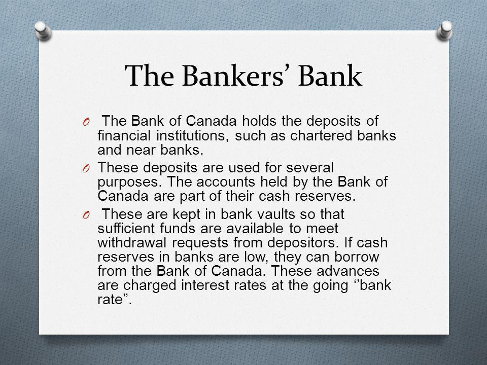 The Bankers' Bank The Bank of Canada holds the deposits of financial institutions, such as chartered banks and near banks.
