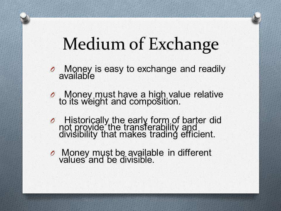 Medium of Exchange Money is easy to exchange and readily available