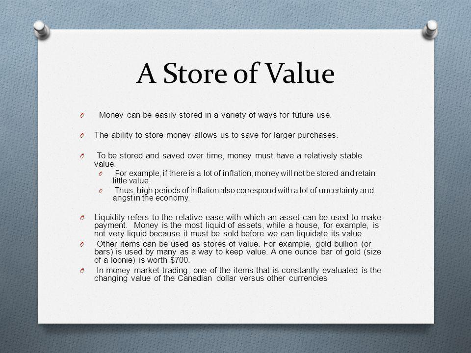A Store of Value Money can be easily stored in a variety of ways for future use. The ability to store money allows us to save for larger purchases.