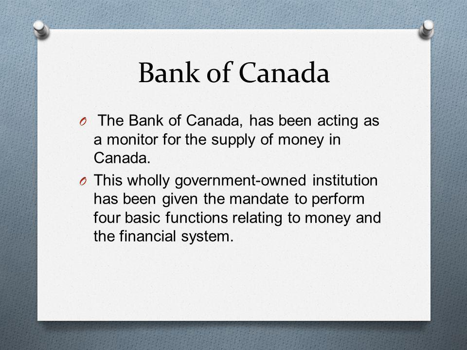 Bank of Canada The Bank of Canada, has been acting as a monitor for the supply of money in Canada.