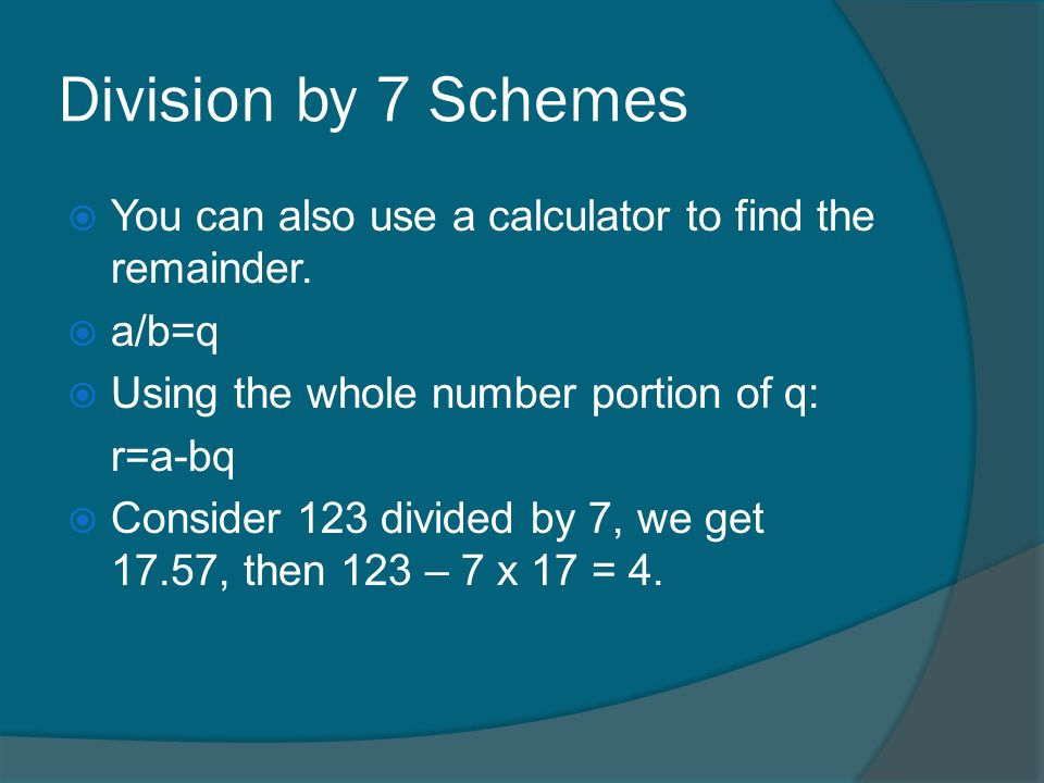 Division by 7 Schemes You can also use a calculator to find the remainder. a/b=q. Using the whole number portion of q: